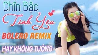 LK Bolero Remix 2019 - Chín Bậc Tình Yêu - Nhạc Sống Remix Trữ Tình Hay Không Tưởng Nghe Càng Thích