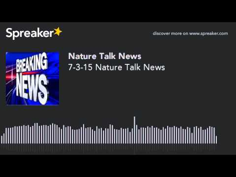 7-3-15 Nature Talk News (made with Spreaker)