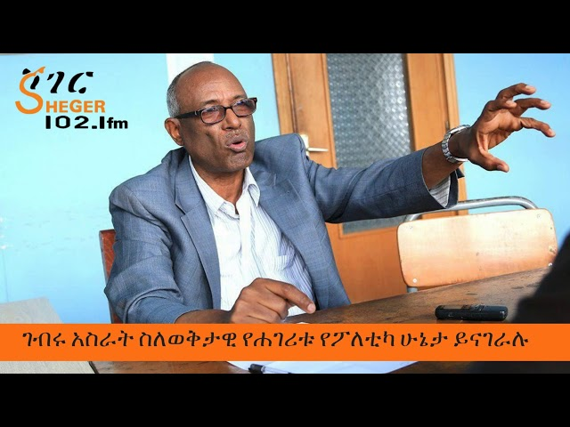 Sheger News - Gebru Asrat About Current Politics On Sheger Fm 102.1