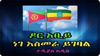 Ethiopia ዶር አቢይ ነገ አስመራ ይገባል ታዲያስ አዲስ  tadias addis