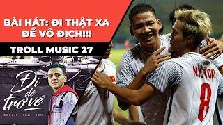 Troll Music 27: Đi thật xa để vô địch | Bài hát cổ vũ cho Olympic Việt Nam