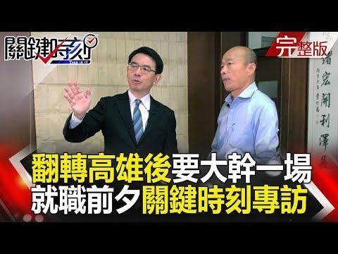 台灣-關鍵時刻-20181224 翻轉高雄後要「大幹一場」 韓國瑜市長就職前夕關鍵時刻獨家專訪!