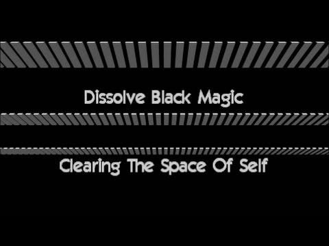 DISSOLVE BLACK MAGIC & CLEARING THE SPACE OF SELF
