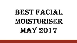 Best Facial Moisturisers May 2017