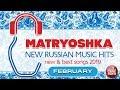 NEW RUSSIAN MUSIC HITS  🎧 MATRYOSHKA 🎧 FEBRUARY 2019 🎧 NEW & BEST SONGS