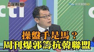 《新聞深喉嚨》精彩片段 周刊爆郭台銘籌「抗韓聯盟」 超盤手是馬?