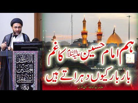 ہم امام حسین علیہ السلام  کا غم  بار بار کیوں دہراتے ہیں۔ |علامہ سیّد شہنشاہ حسین نقوی