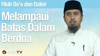 Fiqih Doa dan Dzikir: Melampaui Batas Dalam Berdoa - Ustadz Abdullah Zaen, MA