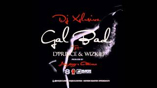DJ Xclusive - Gal Bad Ft. D'Prince & Wizkid (OFFICIAL AUDIO 2014)