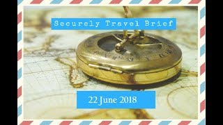Securely Travel Brief   22 June 2018