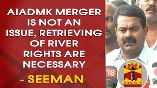 """AIADMK Merger is not an Issue, Retrieving of River Rights are Necessary"" Says Seeman"