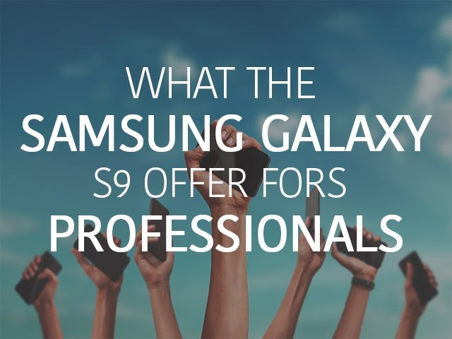What the Samsung Galaxy S9 offers for professionals