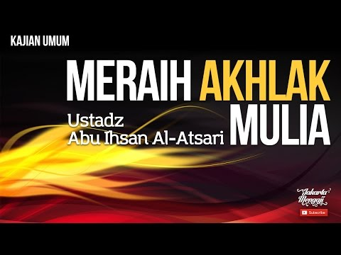 Kajian Islam : Meraih Akhlak Mulia - Ustadz Abu Ihsan Al-Atsari