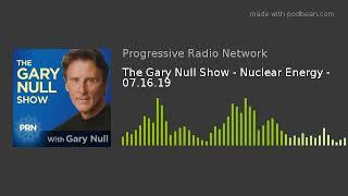The Gary Null Show - Nuclear Energy - 07.16.19