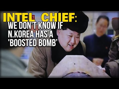 INTEL CHIEF: WE DON'T KNOW IF N.KOREA HAS A 'BOOSTED BOMB'