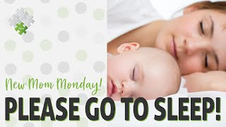 Please Go To Sleep! A New Mom's Guide to Your Baby's Needs | New Mom Monday