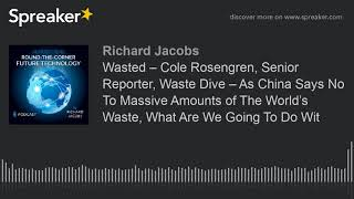 Wasted – Cole Rosengren, Senior Reporter, Waste Dive – As China Says No To Massive Amounts of The Wo