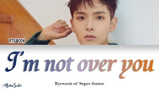 Ryeowook 려욱 Of Super Junior I 39 M Not Over You 너에게 Color Coded 가사 Han Rom Eng