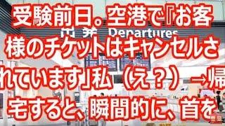 受験前日。空港で『お客様のチケットはキャンセルされています」私(え?)→帰宅すると、瞬間的に、首を力いっぱい・・