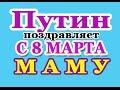 Путин с 8 МАРТА Самую ЛУЧШУЮ МАМУ 2018 голосовое смс mp3
