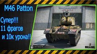 M46 Patton.  Супер!!! 11 фрагов и 10к урона!!! Лучшие бои World of Tanks