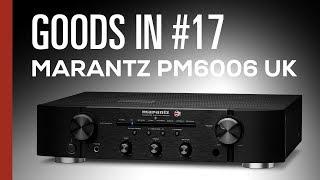 Goods In #17 - Marantz PM6006 UK Edition Unboxing & Overview