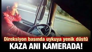 DİREKSİYON BAŞINDA UYUYAN ŞOFÖR'ÜN KAZA ANI KAMERADA.!