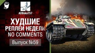 Худшие Реплеи Недели - No Comments №59 - от ADBokaT57 [World of Tanks]