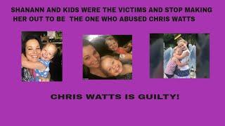 CHRIS  WATTS IS GUILTY!! STOP MAKING SHANANN THE KILLER  SHUT DELUSION DISPEELER AND MISS MENSA DOWN