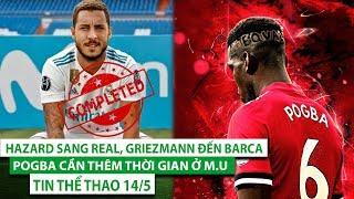 Tin thể thao 14/5 | Hazard chắc chắn tới Real, Griezmann đến Barca, Pogba cần thêm thời gian ở M.U
