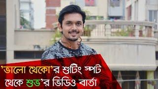 শুটিং স্পট থেকে শুভ'র ভিডিও বার্তা | ভালো থেকো । আরিফিন শুভ । জাকির হোসেন রাজু