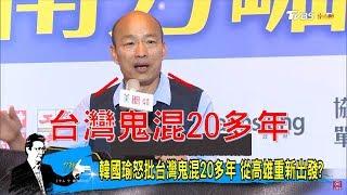 韓國瑜怒批「台灣鬼混20多年」要從高雄重新出發?少康戰情室 20190214
