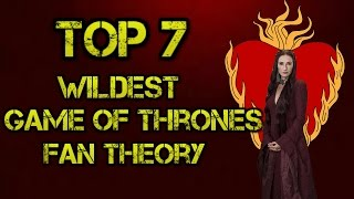 Game of Thrones Wildest Fan Theory | Top 7