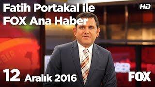 12 Aralık 2016 Fatih Portakal ile FOX Ana Haber