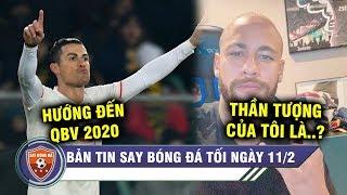 TIN TỐI 11/2 | Vì hụt QBV 2019, Ronaldo quyết tâm ghi bàn KHỦNG KHIẾP - Neymar tiết lộ thần tượng?