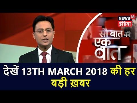 Sau Baat ki ek Baat | देखें 13th March 2018 की हर बड़ी ख़बर | News18 India