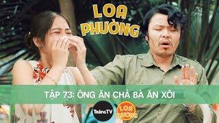 Loa Phường Tập 73 | ÔNG ĂN CHẢ BÀ ĂN XÔI | Phim Hài 2018