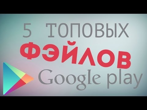 Топ 5 Фейлов Google Play