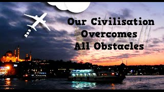 Our Civilisation Overcomes All Obstacles - ISTANBUL