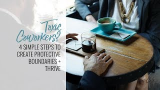 Toxic Coworkers? 4 Simple Steps to Create Protective Boundaries + Thrive
