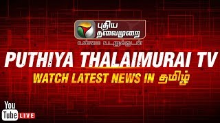 🔴 LIVE: Puthiya Thalaimurai TV Live Streaming | Tamil News | நேரலை