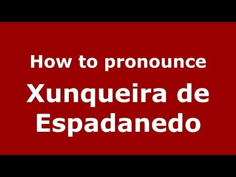 How to pronounce Xunqueira de Espadanedo (Spanish/Spain) - PronounceNames.com