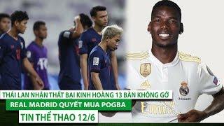Tin thể thao 12/6 | Thái Lan nhận thất bại kinh hoàng 13 bàn không gỡ, Real Madrid quyết mua Pogba