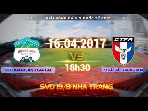 FULL  | U19 HOÀNG ANH GIA LAI (4-0)  U19 ĐÀI BẮC TRUNG HOA | U19 QUỐC TẾ 2017