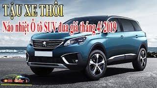 TẬU XE THÔI - Náo nhiệt Ô tô SUV đua giá tháng 4/ 2019