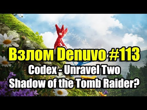 Взлом Denuvo #113 (12.09.18). Codex - Unravel Two. Что по Shadow of the Tomb Raider?