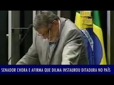 Senador chora e afirma que Dilma instaurou ditadura no país