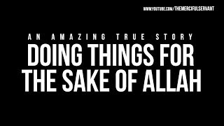 Doing Things For The Sake of Allah – Amazing True Story
