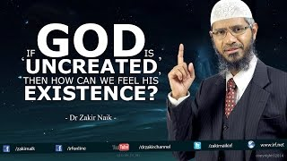Dr Zakir Naik - If God is 'Uncreated', then how can we feel his existence?