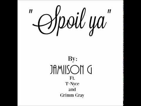 Spoil ya by Jamiison G Ft. T-Nyce and Grimm Gray